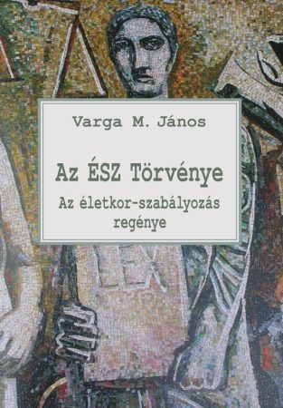 Varga M. János: Az ÉSZ Törvénye - Az életkor-szabályozás regénye (Ad Librum)