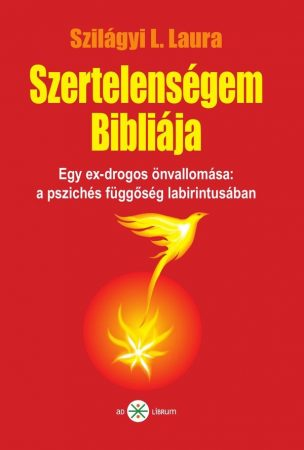 Szilágyi L. Laura: Szertelenségem Bibiliája. Egy ex-drogos önvallomása: a pszichés függőség labirintusában (Ad Librum)