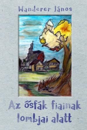 Wanderer János: Az ősfák fiainak lombjai alatt (Ad Librum, 2016.)