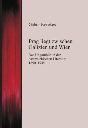 Gábor Kerekes: Prag liegt zwischen Galizien und Wien - Das Ungarnbild in der österreichischen Literatur 1890-1945 (Ad Librum)