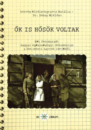herceg Windischgraetz Natália és Dr. Dobay Miklós: Ők is hősök voltak – Két fennmaradt egészségügyi dokumentum a Don menti harcok idejéből (Ad Librum)
