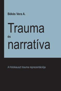Békés A. Vera: Trauma és narratíva – A Holokauszt trauma reprezentációja (Ad Librum)
