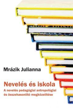 Mrázik Julianna: Nevelés és iskola. A nevelés pedagógiai antropológiai és összehasonlító megközelítése (Ad Librum, 2015)