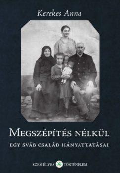 Kerekes Anna: Megszépítés nélkül. Egy sváb család hányattatásai (Személyes Történelem, 2017.)