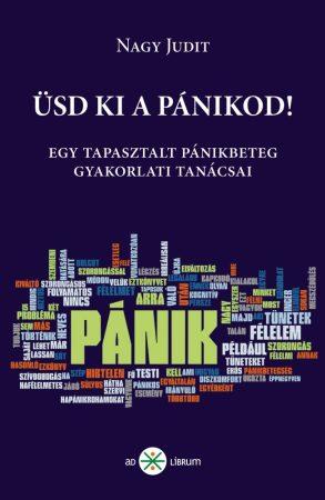 Nagy Judit: Üsd ki a pánikod! Gyakorlati tanácsok egy tapasztalt pánikbetegtől (A szorongás és pánik kezelése, a pánikbetegség leküzdése)