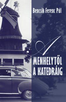Bencsik Ferenc Pál: A menhelytől a katedráig (Személyes Történelem, 2019)