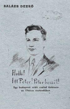 Balázs Dezső: Halló! Itt Péter! Péter beszél! Egy budapesti zsidó család története az 1944-es esztendőben