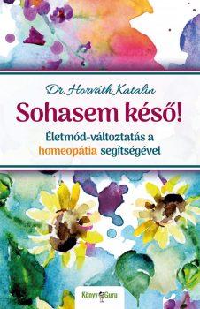 Dr. Horváth Katalin: Sohasem késő! Életmód-változtatás a homeopátia segítségével
