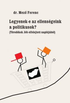 dr. Mező Ferenc: Legyenek-e az ellenségeink a politikusok (Töredékek Jób elfelejtett naplójából)