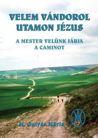 Gulyás Mária: Velem vándorol utamon Jézus. A Mester velünk járja a Caminót