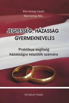 Kiss-György Rita, Kiss-György László: Jegyesség, házasság, gyermeknevelés - Praktikus tanácsok házasságra készülők számára (Ad Librum)