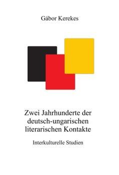 Gábor Kerekes: Zwei Jahrhunderte der deutsch-ungarischen literarischen Kontakte. Interkulturelle Studien (Ad Librum)