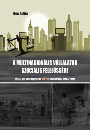 Kun Attila: A multinacionális vállalatok szociális felelőssége - CSR-alapú önszabályozás kontra (munka)jogi szabályozás (Ad Librum)