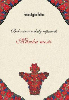 Sebestyén Ádám: Bukovinai székely népmesék I. - Márika meséi