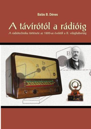 Balás B. Dénes: A távírótól a rádióig - A rádiótechnika története az 1800-as évektől a II. világháborúig (Ad Librum)