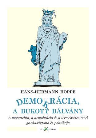Hans-Hermann Hoppe: Demokrácia, a bukott bálvány. A monarchia, a demokrácia és a természetes rend gazdaságtana és politikája (Ad Librum)