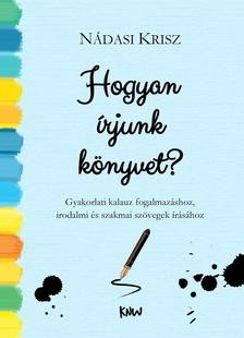 Nádasi Krisz: Hogyan írjunk könyvet? Gyakorlati kalauz fogalmazáshoz, irodalmi és szakmai szövegek írásához (KNW,2016)